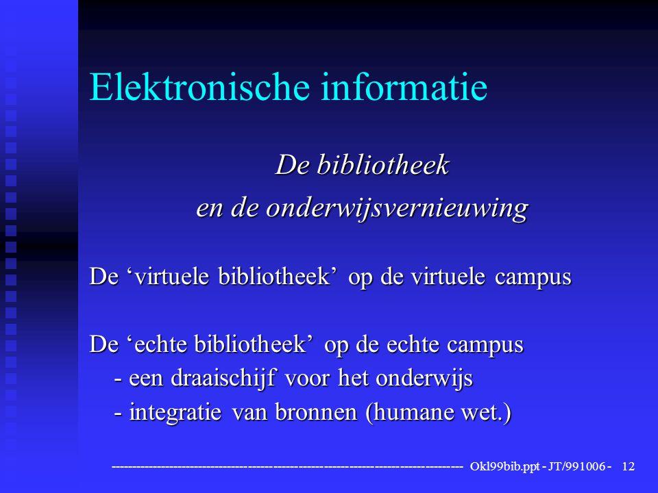 ------------------------------------------------------------------------------------ Okl99bib.ppt - JT/991006 -12 Elektronische informatie De bibliotheek en de onderwijsvernieuwing De 'virtuele bibliotheek' op de virtuele campus De 'echte bibliotheek' op de echte campus - een draaischijf voor het onderwijs - integratie van bronnen (humane wet.)