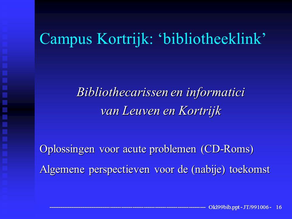 ------------------------------------------------------------------------------------ Okl99bib.ppt - JT/991006 -16 Campus Kortrijk: 'bibliotheeklink' Bibliothecarissen en informatici van Leuven en Kortrijk Oplossingen voor acute problemen (CD-Roms) Algemene perspectieven voor de (nabije) toekomst