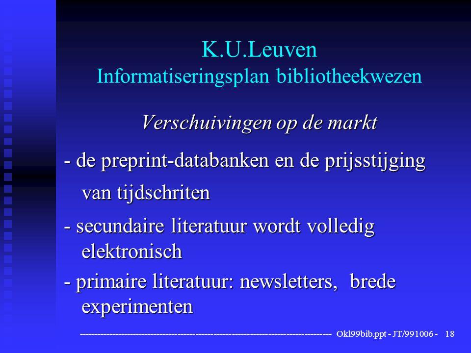 ------------------------------------------------------------------------------------ Okl99bib.ppt - JT/991006 -18 K.U.Leuven Informatiseringsplan bibliotheekwezen Verschuivingen op de markt - de preprint-databanken en de prijsstijging van tijdschriten - secundaire literatuur wordt volledig elektronisch - primaire literatuur: newsletters, brede experimenten