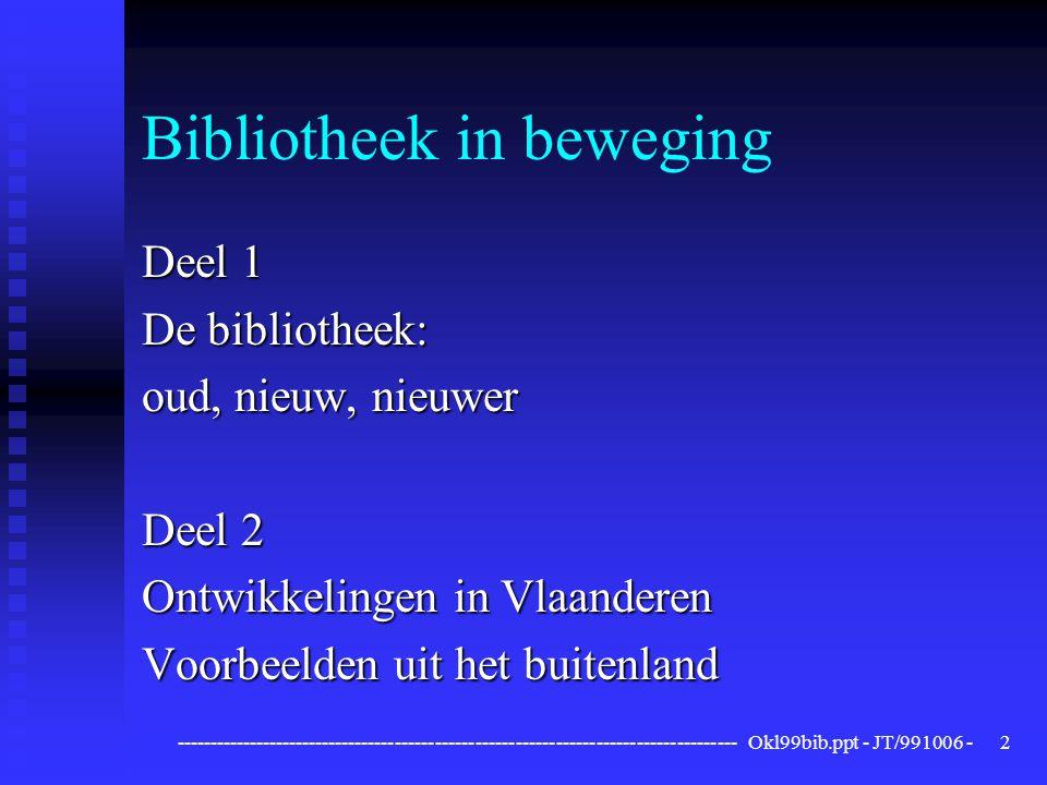 ------------------------------------------------------------------------------------ Okl99bib.ppt - JT/991006 -2 Bibliotheek in beweging Deel 1 De bibliotheek: oud, nieuw, nieuwer Deel 2 Ontwikkelingen in Vlaanderen Voorbeelden uit het buitenland
