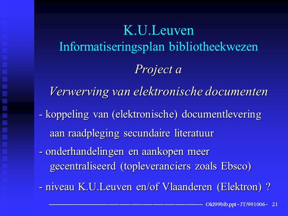------------------------------------------------------------------------------------ Okl99bib.ppt - JT/991006 -21 K.U.Leuven Informatiseringsplan bibliotheekwezen Project a Verwerving van elektronische documenten - koppeling van (elektronische) documentlevering aan raadpleging secundaire literatuur - onderhandelingen en aankopen meer gecentraliseerd (topleveranciers zoals Ebsco) - niveau K.U.Leuven en/of Vlaanderen (Elektron)