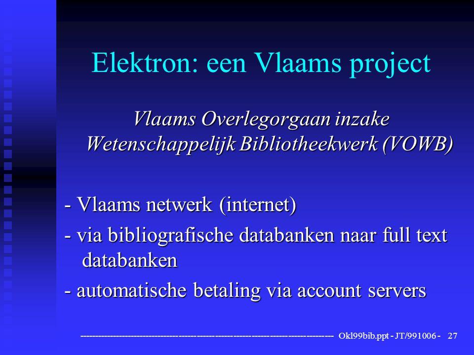------------------------------------------------------------------------------------ Okl99bib.ppt - JT/991006 -27 Elektron: een Vlaams project Vlaams Overlegorgaan inzake Wetenschappelijk Bibliotheekwerk (VOWB) - Vlaams netwerk (internet) - via bibliografische databanken naar full text databanken - automatische betaling via account servers