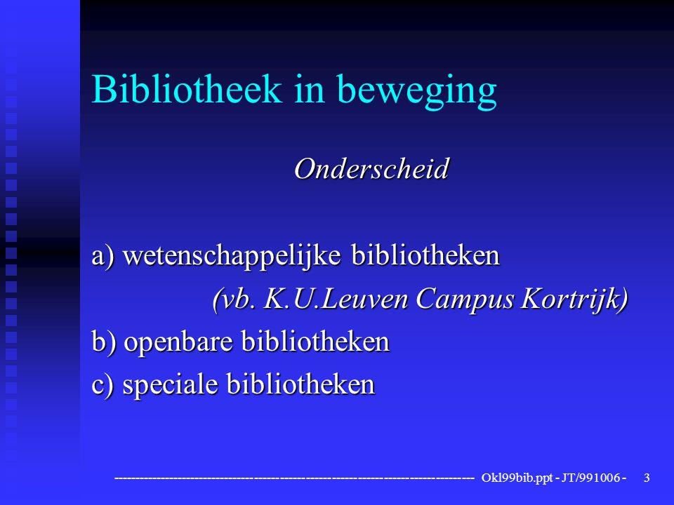 ------------------------------------------------------------------------------------ Okl99bib.ppt - JT/991006 -3 Bibliotheek in beweging Onderscheid a) wetenschappelijke bibliotheken (vb.