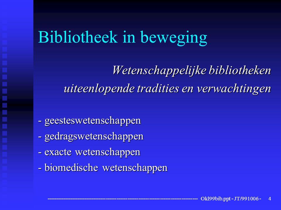 ------------------------------------------------------------------------------------ Okl99bib.ppt - JT/991006 -4 Bibliotheek in beweging Wetenschappelijke bibliotheken uiteenlopende tradities en verwachtingen - geesteswetenschappen - gedragswetenschappen - exacte wetenschappen - biomedische wetenschappen
