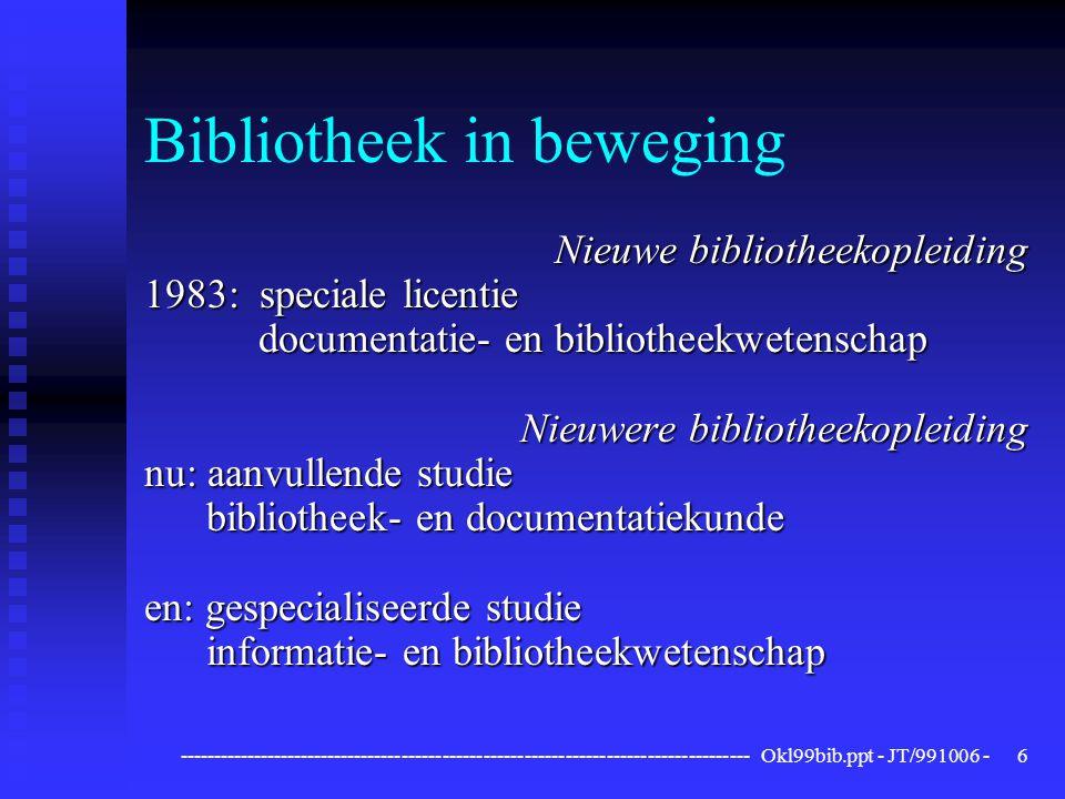 ------------------------------------------------------------------------------------ Okl99bib.ppt - JT/991006 -6 Bibliotheek in beweging Nieuwe bibliotheekopleiding 1983: speciale licentie documentatie- en bibliotheekwetenschap documentatie- en bibliotheekwetenschap Nieuwere bibliotheekopleiding nu: aanvullende studie bibliotheek- en documentatiekunde bibliotheek- en documentatiekunde en: gespecialiseerde studie informatie- en bibliotheekwetenschap informatie- en bibliotheekwetenschap