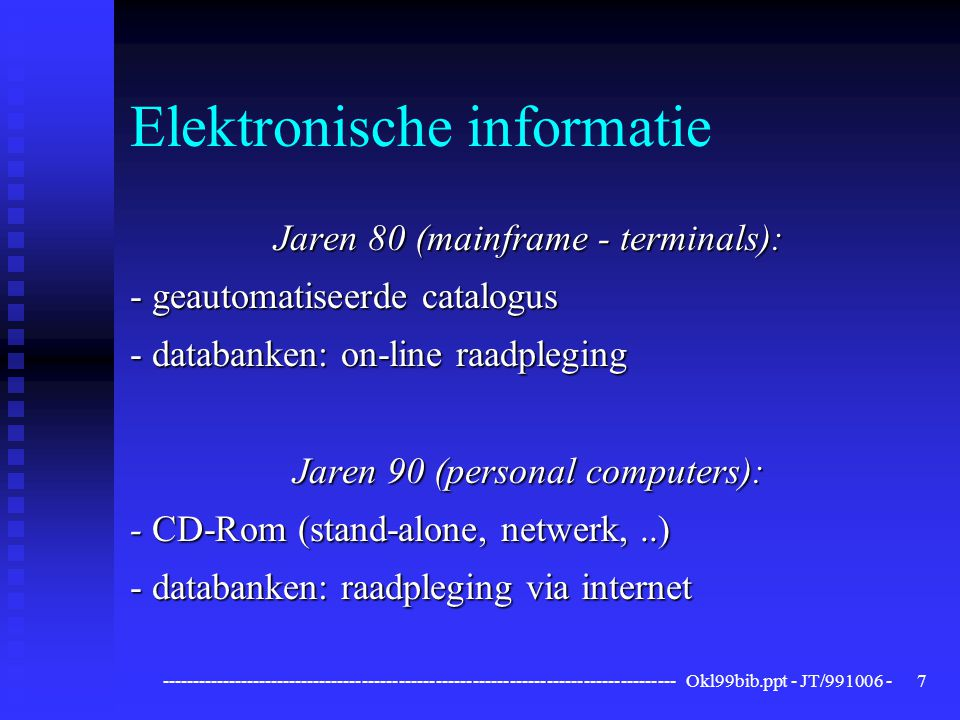 ------------------------------------------------------------------------------------ Okl99bib.ppt - JT/991006 -7 Elektronische informatie Jaren 80 (mainframe - terminals): - geautomatiseerde catalogus - databanken: on-line raadpleging Jaren 90 (personal computers): - CD-Rom (stand-alone, netwerk,..) - databanken: raadpleging via internet