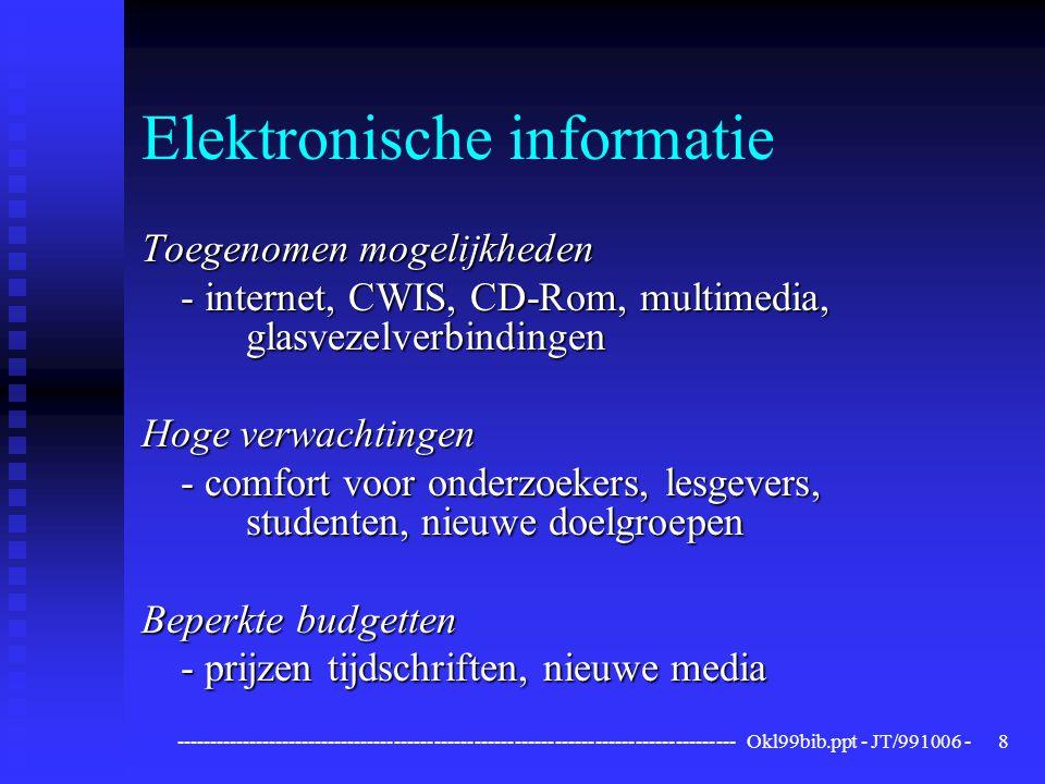 ------------------------------------------------------------------------------------ Okl99bib.ppt - JT/991006 -8 Elektronische informatie Toegenomen mogelijkheden - internet, CWIS, CD-Rom, multimedia, glasvezelverbindingen Hoge verwachtingen - comfort voor onderzoekers, lesgevers, studenten, nieuwe doelgroepen Beperkte budgetten - prijzen tijdschriften, nieuwe media