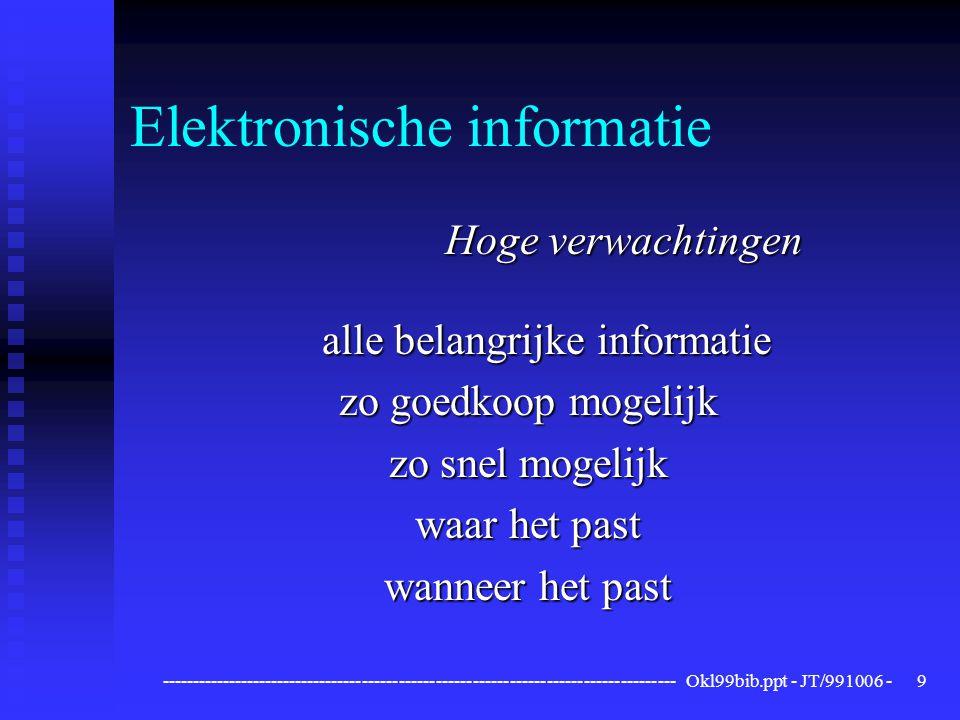 ------------------------------------------------------------------------------------ Okl99bib.ppt - JT/991006 -9 Elektronische informatie Hoge verwachtingen alle belangrijke informatie zo goedkoop mogelijk zo snel mogelijk waar het past wanneer het past