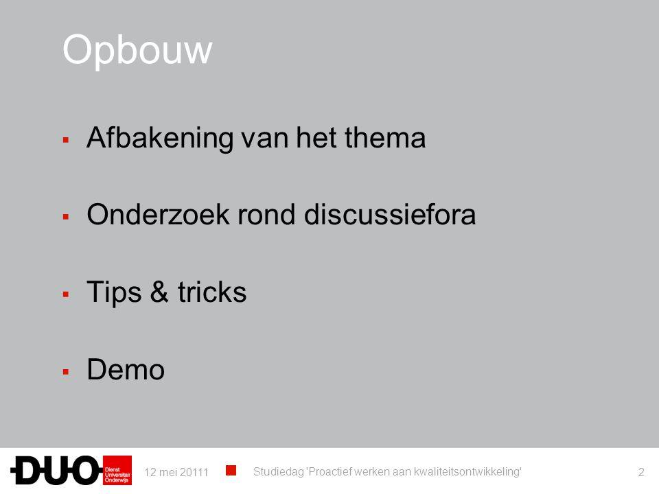 Opbouw ▪ Afbakening van het thema ▪ Onderzoek rond discussiefora ▪ Tips & tricks ▪ Demo 12 mei 20111 Studiedag 'Proactief werken aan kwaliteitsontwikk