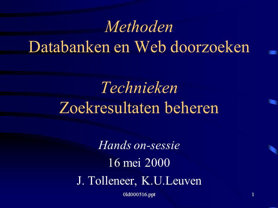 0ld000516.ppt1 Methoden Databanken en Web doorzoeken Technieken Zoekresultaten beheren Hands on-sessie 16 mei 2000 J.