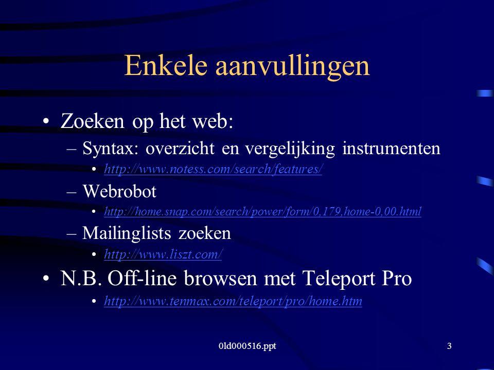 0ld000516.ppt3 Enkele aanvullingen Zoeken op het web: –Syntax: overzicht en vergelijking instrumenten http://www.notess.com/search/features/ –Webrobot