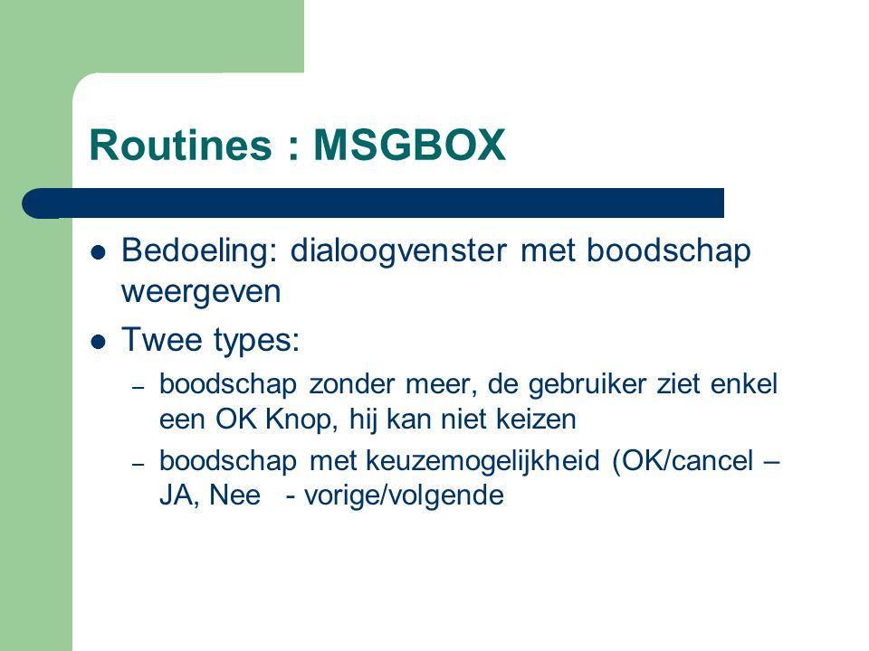 Routines : MSGBOX Bedoeling: dialoogvenster met boodschap weergeven Twee types: – boodschap zonder meer, de gebruiker ziet enkel een OK Knop, hij kan