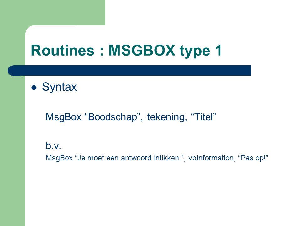 "Routines : MSGBOX type 1 Syntax MsgBox ""Boodschap"", tekening, ""Titel"" b.v. MsgBox ""Je moet een antwoord intikken."", vbInformation, ""Pas op!"""