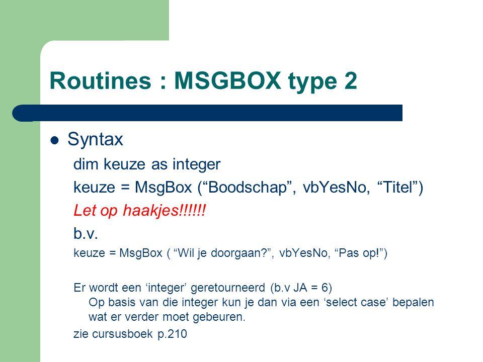 "Routines : MSGBOX type 2 Syntax dim keuze as integer keuze = MsgBox (""Boodschap"", vbYesNo, ""Titel"") Let op haakjes!!!!!! b.v. keuze = MsgBox ( ""Wil je"