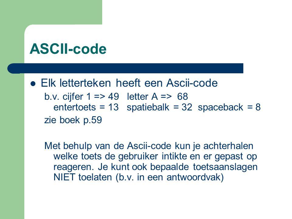 ASCII-code Elk letterteken heeft een Ascii-code b.v. cijfer 1 => 49 letter A => 68 entertoets = 13 spatiebalk = 32 spaceback = 8 zie boek p.59 Met beh