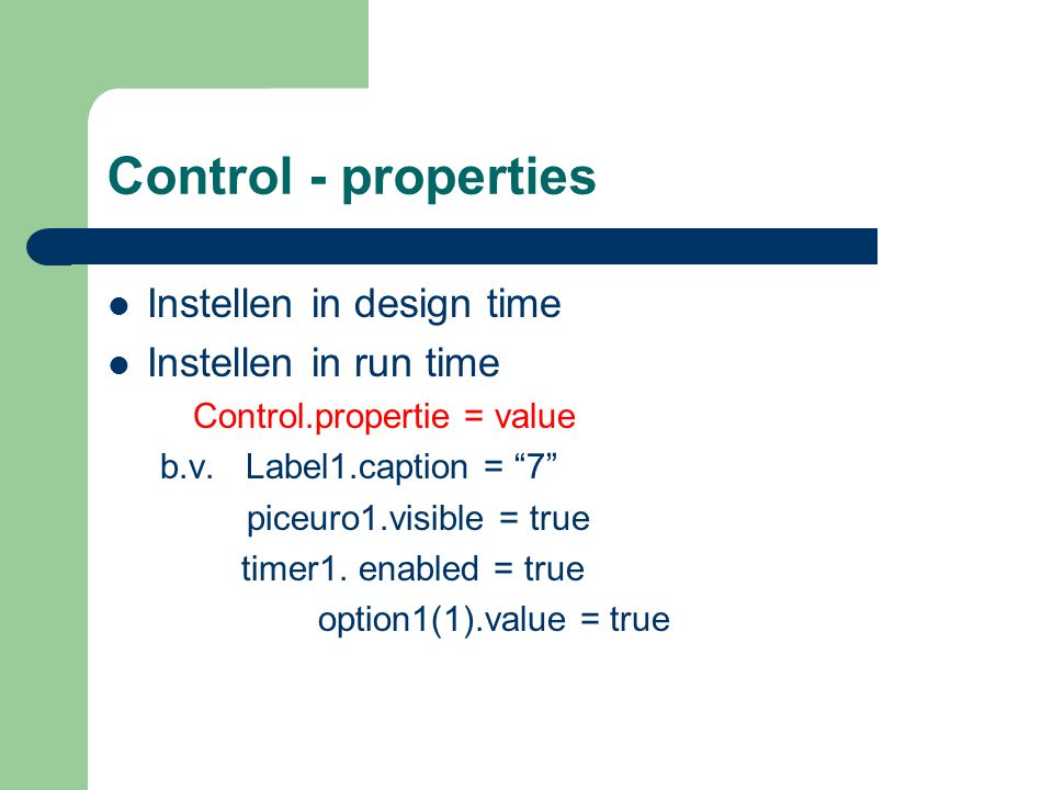 "Control - properties Instellen in design time Instellen in run time Control.propertie = value b.v. Label1.caption = ""7"" piceuro1.visible = true timer1"