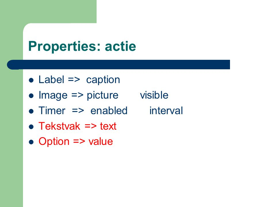Properties: actie Label => caption Image => picture visible Timer => enabled interval Tekstvak => text Option => value