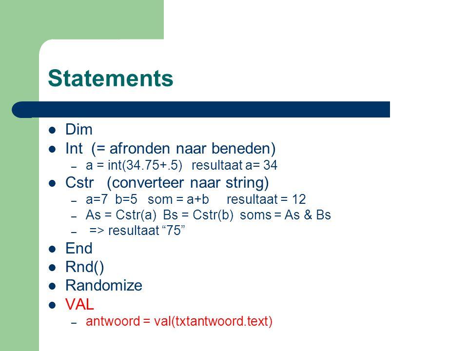 Statements Dim Int (= afronden naar beneden) – a = int(34.75+.5) resultaat a= 34 Cstr (converteer naar string) – a=7 b=5 som = a+b resultaat = 12 – As