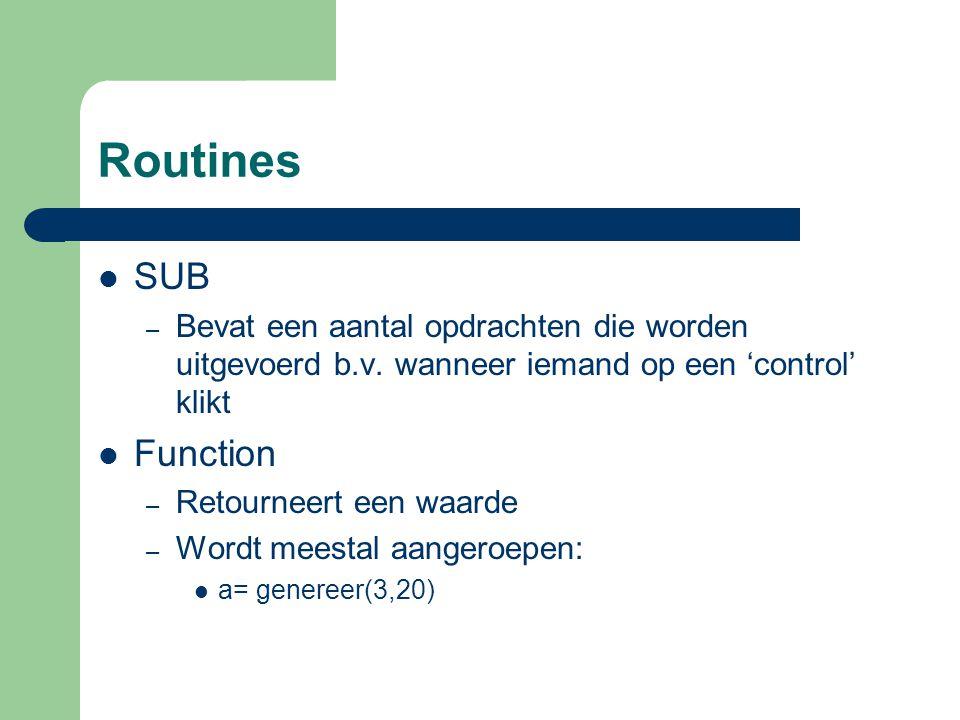 Routines SUB – Bevat een aantal opdrachten die worden uitgevoerd b.v. wanneer iemand op een 'control' klikt Function – Retourneert een waarde – Wordt