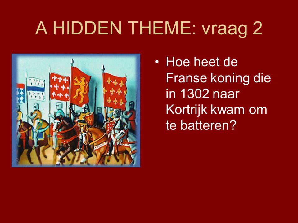 A HIDDEN THEME: vraag 2 Hoe heet de Franse koning die in 1302 naar Kortrijk kwam om te batteren?