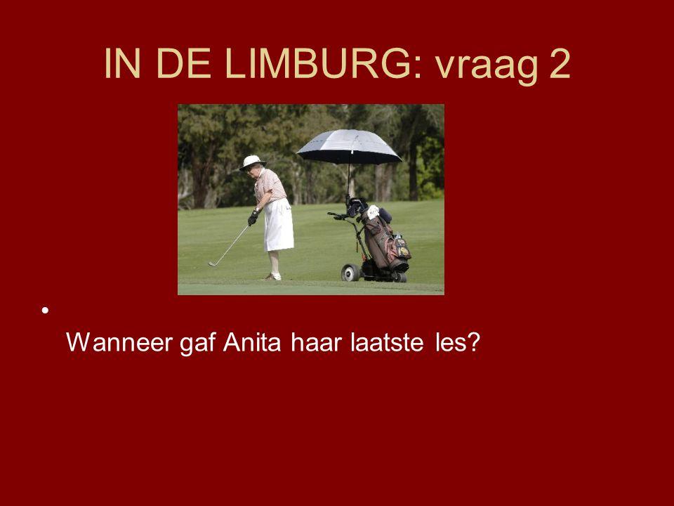 IN DE LIMBURG: vraag 2 Wanneer gaf Anita haar laatste les?