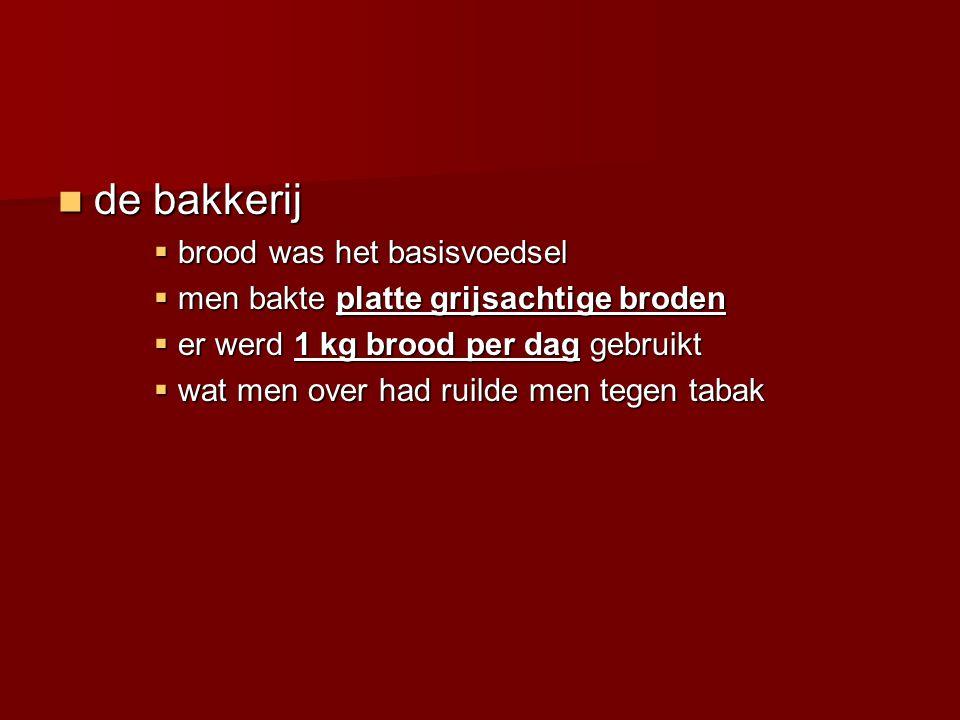 de bakkerij de bakkerij  brood was het basisvoedsel  men bakte platte grijsachtige broden  er werd 1 kg brood per dag gebruikt  wat men over had r