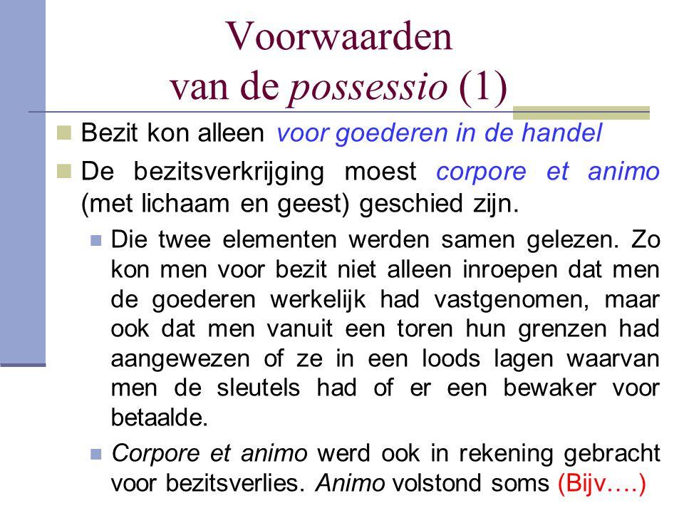 Voorwaarden van de possessio (1) Bezit kon alleen voor goederen in de handel De bezitsverkrijging moest corpore et animo (met lichaam en geest) geschi