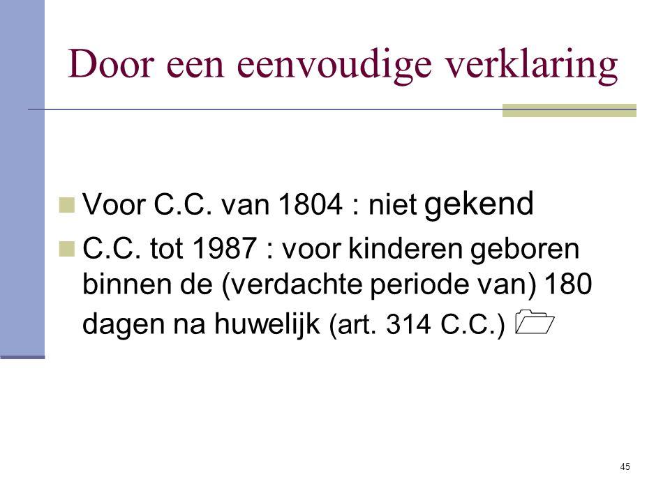 45 Door een eenvoudige verklaring Voor C.C. van 1804 : niet gekend C.C. tot 1987 : voor kinderen geboren binnen de (verdachte periode van) 180 dagen n