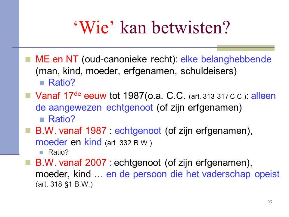 53 'Wie' kan betwisten? ME en NT (oud-canonieke recht): elke belanghebbende (man, kind, moeder, erfgenamen, schuldeisers) Ratio? Vanaf 17 de eeuw tot