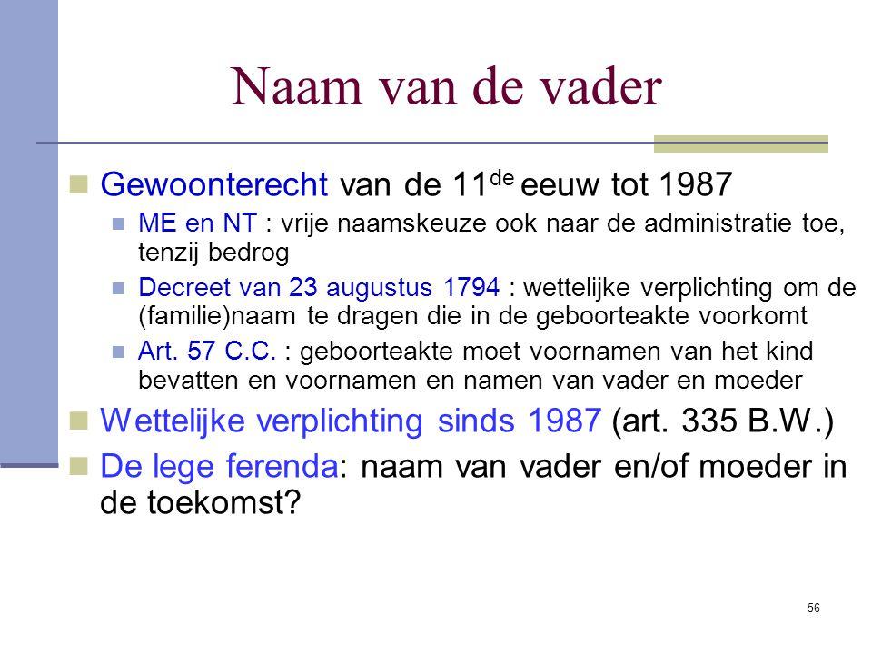56 Naam van de vader Gewoonterecht van de 11 de eeuw tot 1987 ME en NT : vrije naamskeuze ook naar de administratie toe, tenzij bedrog Decreet van 23