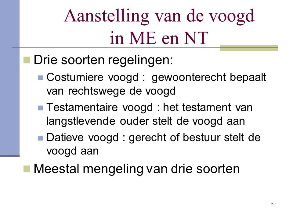 65 Aanstelling van de voogd in ME en NT Drie soorten regelingen: Costumiere voogd : gewoonterecht bepaalt van rechtswege de voogd Testamentaire voogd
