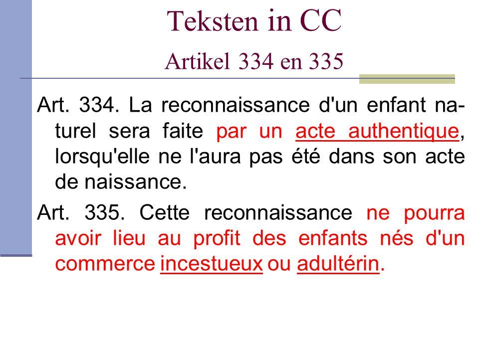 Teksten in CC Artikel 334 en 335 Art. 334. La reconnaissance d'un enfant na- turel sera faite par un acte authentique, lorsqu'elle ne l'aura pas été d