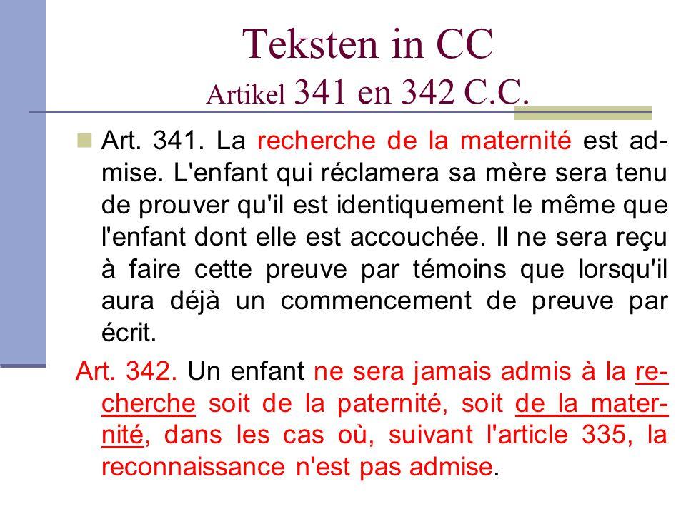 Teksten in CC Artikel 341 en 342 C.C. Art. 341. La recherche de la maternité est ad- mise. L'enfant qui réclamera sa mère sera tenu de prouver qu'il e