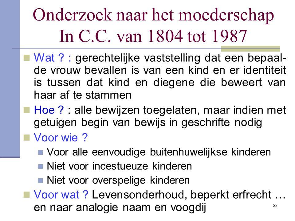 Onderzoek naar het moederschap In C.C. van 1804 tot 1987 Wat ? : gerechtelijke vaststelling dat een bepaal- de vrouw bevallen is van een kind en er id