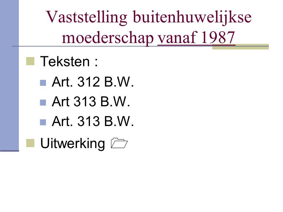 Vaststelling buitenhuwelijkse moederschap vanaf 1987 Teksten : Art. 312 B.W. Art 313 B.W. Art. 313 B.W. Uitwerking 