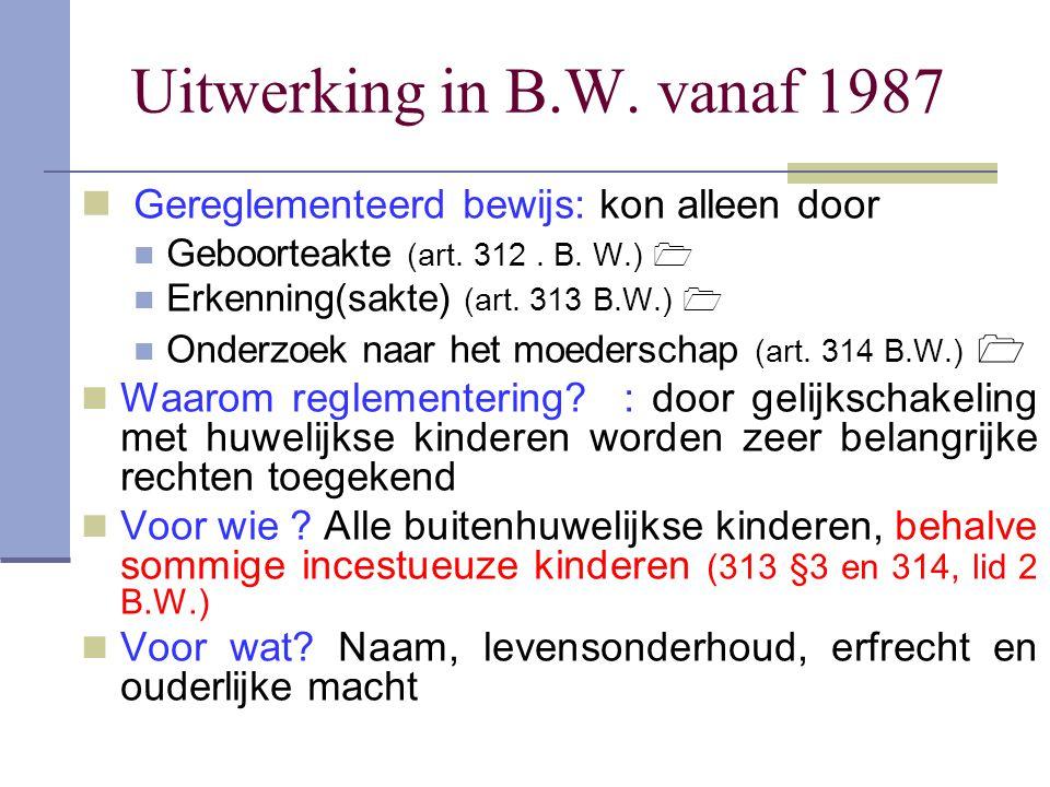 Uitwerking in B.W. vanaf 1987 Gereglementeerd bewijs: kon alleen door Geboorteakte (art. 312. B. W.)  Erkenning(sakte) (art. 313 B.W.)  Onderzoek na