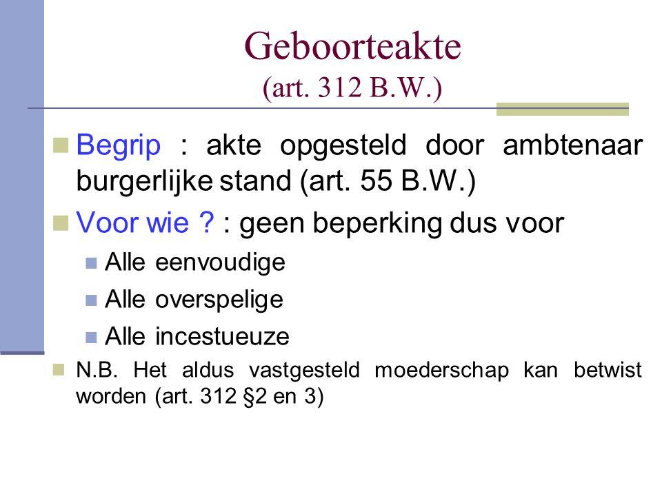 Geboorteakte (art. 312 B.W.) Begrip : akte opgesteld door ambtenaar burgerlijke stand (art. 55 B.W.) Voor wie ? : geen beperking dus voor Alle eenvoud