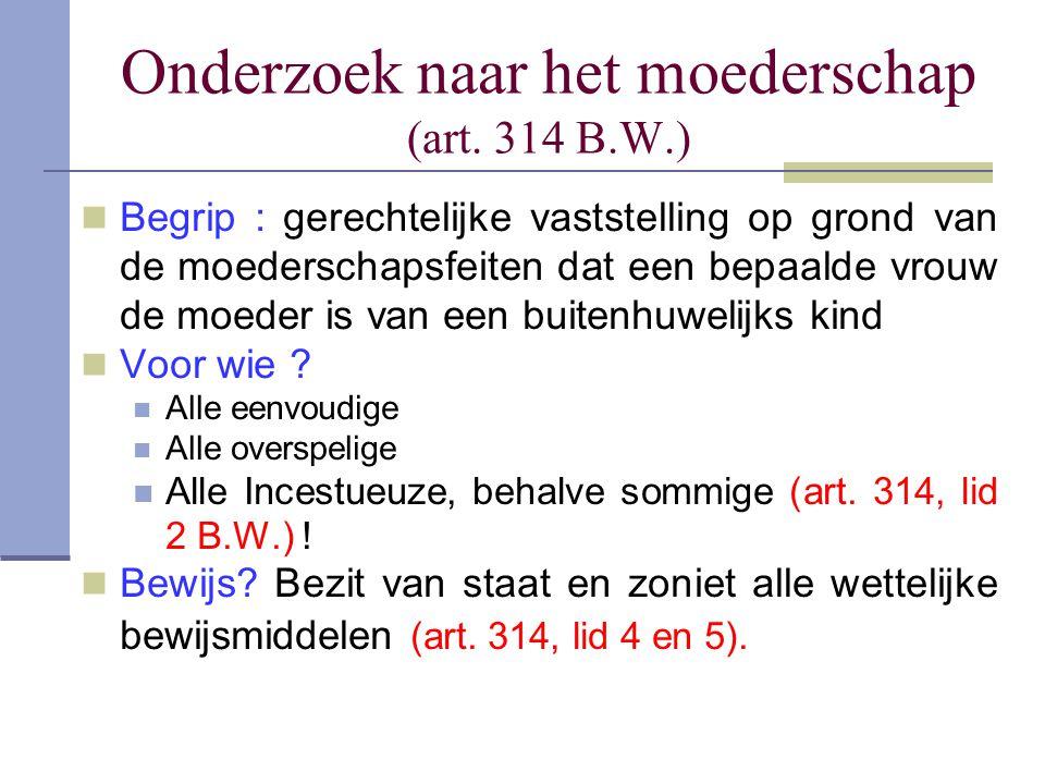 Onderzoek naar het moederschap (art. 314 B.W.) Begrip : gerechtelijke vaststelling op grond van de moederschapsfeiten dat een bepaalde vrouw de moeder