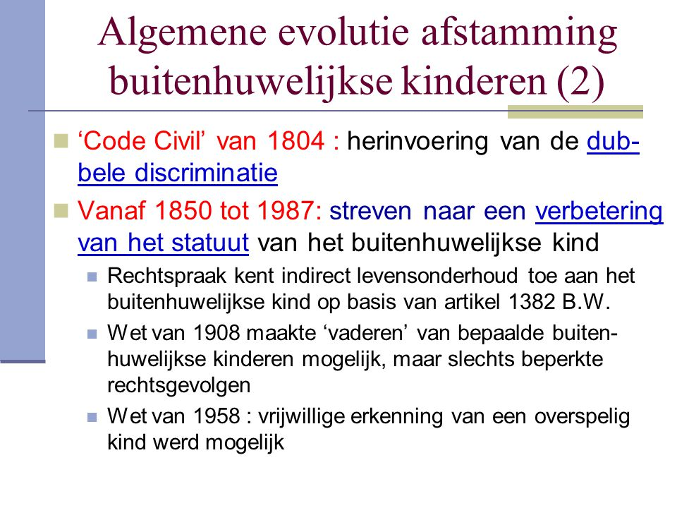Algemene evolutie afstamming buitenhuwelijkse kinderen (2) 'Code Civil' van 1804 : herinvoering van de dub- bele discriminatie Vanaf 1850 tot 1987: st