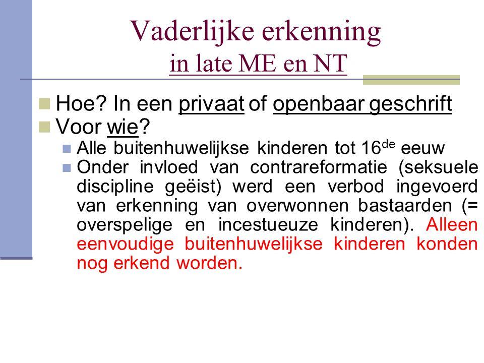 Vaderlijke erkenning in late ME en NT Hoe? In een privaat of openbaar geschrift Voor wie? Alle buitenhuwelijkse kinderen tot 16 de eeuw Onder invloed