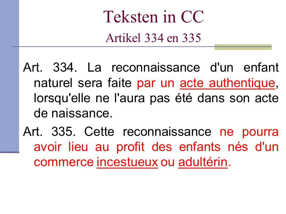Teksten in CC Artikel 334 en 335 Art. 334. La reconnaissance d'un enfant naturel sera faite par un acte authentique, lorsqu'elle ne l'aura pas été dan