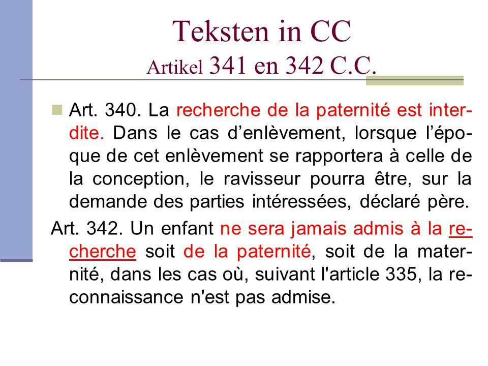 Teksten in CC Artikel 341 en 342 C.C. Art. 340. La recherche de la paternité est inter- dite. Dans le cas d'enlèvement, lorsque l'épo- que de cet enlè