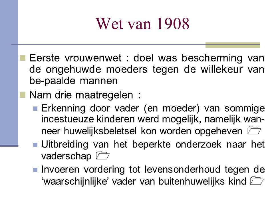 Wet van 1908 Eerste vrouwenwet : doel was bescherming van de ongehuwde moeders tegen de willekeur van be-paalde mannen Nam drie maatregelen : Erkennin