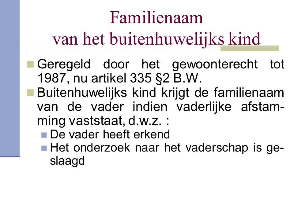 Familienaam van het buitenhuwelijks kind Geregeld door het gewoonterecht tot 1987, nu artikel 335 §2 B.W. Buitenhuwelijks kind krijgt de familienaam v