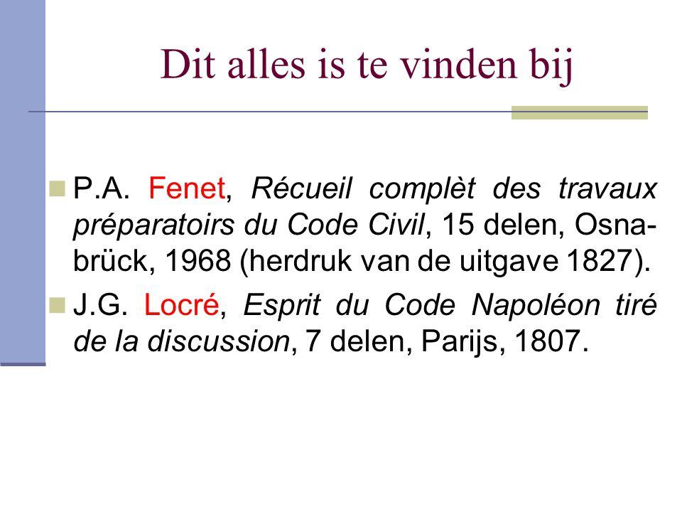 Dit alles is te vinden bij P.A. Fenet, Récueil complèt des travaux préparatoirs du Code Civil, 15 delen, Osna- brück, 1968 (herdruk van de uitgave 182