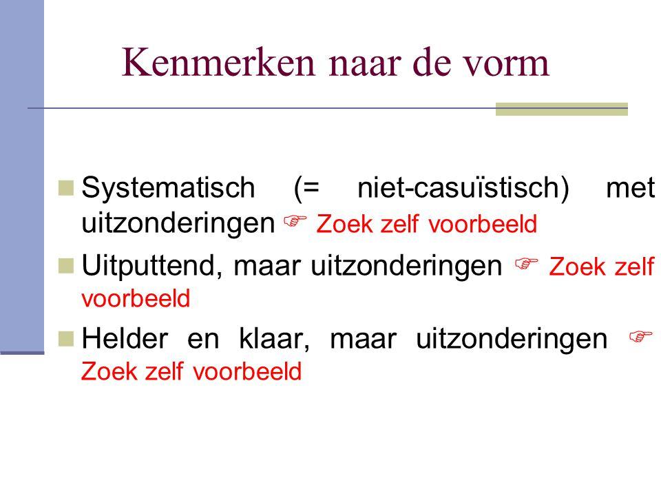 Kenmerken naar de vorm Systematisch (= niet-casuïstisch) met uitzonderingen  Zoek zelf voorbeeld Uitputtend, maar uitzonderingen  Zoek zelf voorbeel