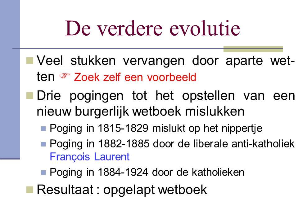 De verdere evolutie Veel stukken vervangen door aparte wet- ten  Zoek zelf een voorbeeld Drie pogingen tot het opstellen van een nieuw burgerlijk wet
