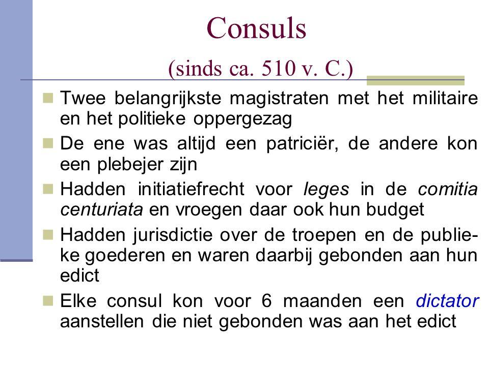Consuls (sinds ca. 510 v. C.) Twee belangrijkste magistraten met het militaire en het politieke oppergezag De ene was altijd een patriciër, de andere