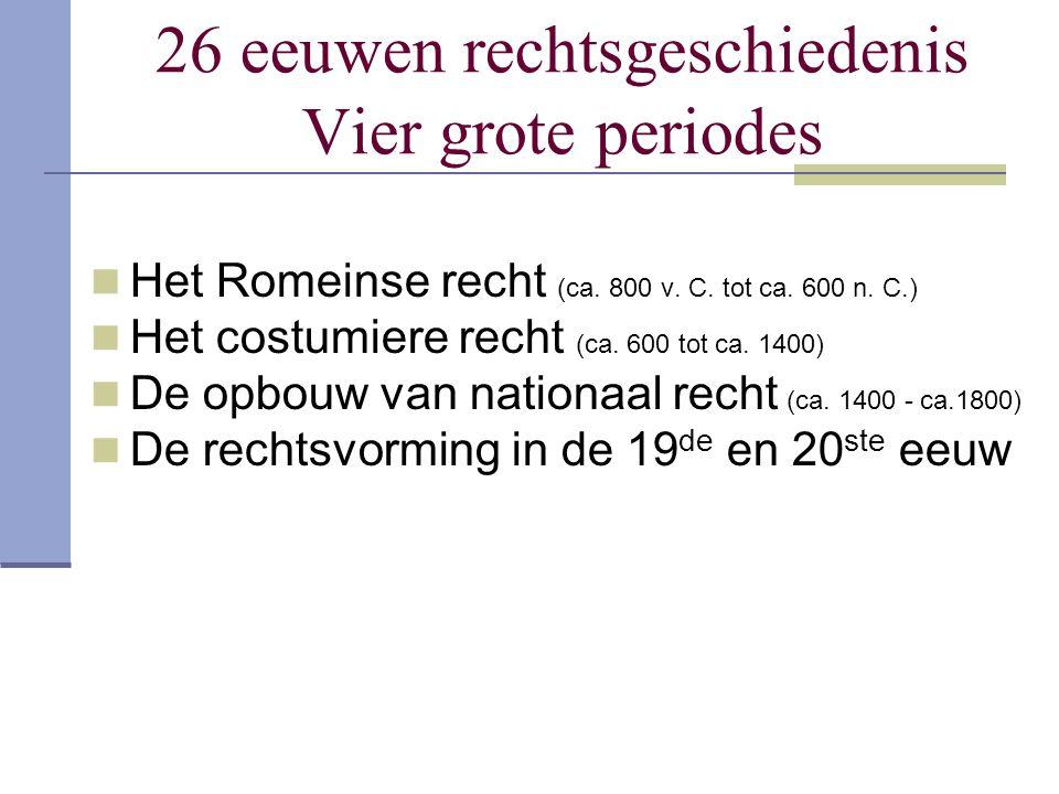 26 eeuwen rechtsgeschiedenis Vier grote periodes Het Romeinse recht (ca. 800 v. C. tot ca. 600 n. C.) Het costumiere recht (ca. 600 tot ca. 1400) De o