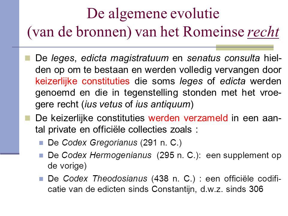 De algemene evolutie (van de bronnen) van het Romeinse recht De leges, edicta magistratuum en senatus consulta hiel- den op om te bestaan en werden vo